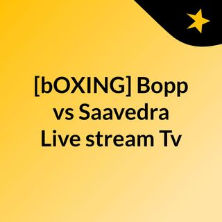 [bOXING] Bopp vs Saavedra Live stream Tv