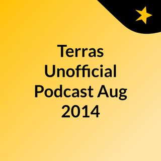 Terras Unofficial Podcast Aug 2014