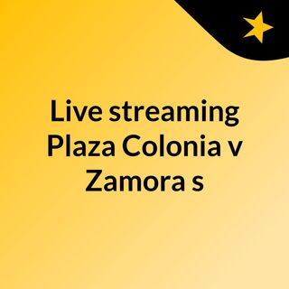 Live streaming Plaza Colonia v Zamora s