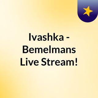 Ivashka - Bemelmans Live Stream!