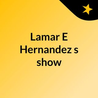Lamar E Hernandez's show