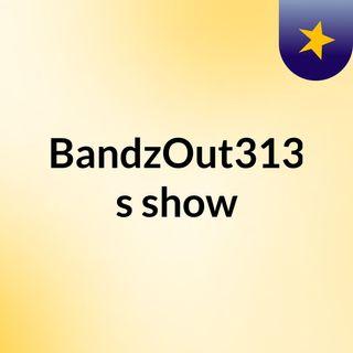 BandzOut313's show