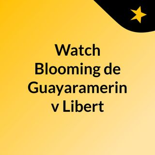 Watch Blooming de Guayaramerin v Libert