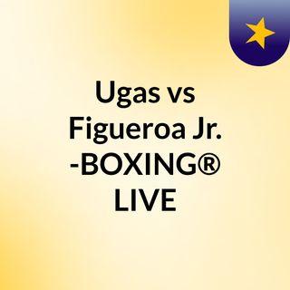 Ugas vs Figueroa Jr. -BOXING® LIVE