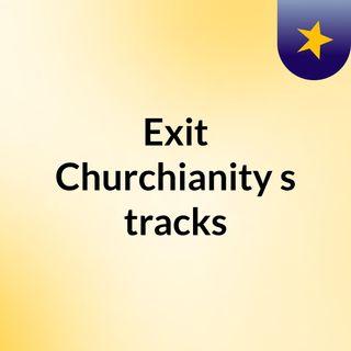 Exit Churchianity's tracks