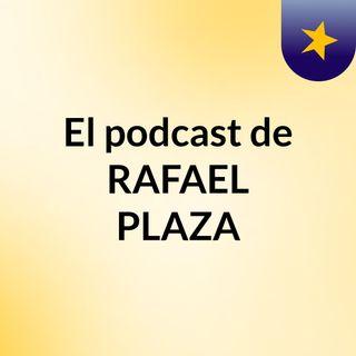 El podcast de RAFAEL PLAZA