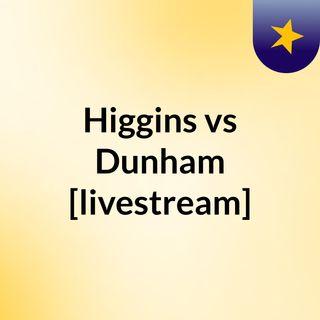 Higgins vs Dunham [livestream]