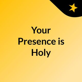 Your Presence is Holy