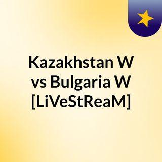 Kazakhstan W vs Bulgaria W [LiVeStReaM]