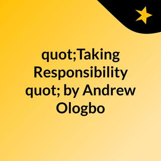"""""""Taking Responsibility"""" by Andrew Ologbo"""