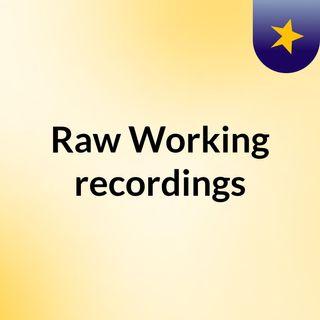 Raw Working recordings