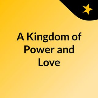 A Kingdom of Power and Love