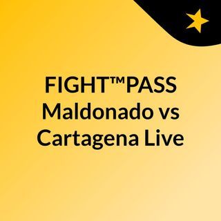 FIGHT™PASS Maldonado vs Cartagena Live