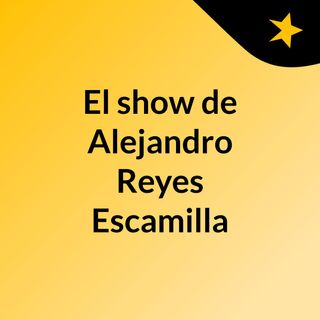 El show de Alejandro Reyes Escamilla