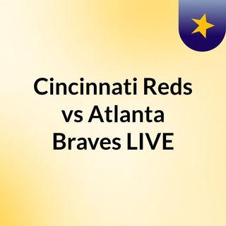 Cincinnati Reds vs Atlanta Braves LIVE