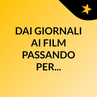 DAI GIORNALI AI FILM PASSANDO PER...