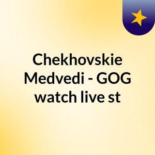 Chekhovskie Medvedi - GOG watch live st