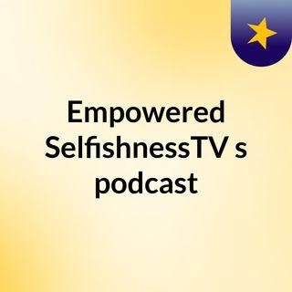Empowered SelfishnessTV's podcast