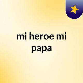 Mi papa, mi heroe... Por Mariluz Murillo