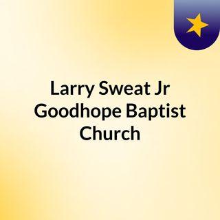 Larry Sweat Jr,                      Goodhope Baptist Church