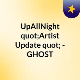 "UpAllNight ""Artist Update"" - GHOST"