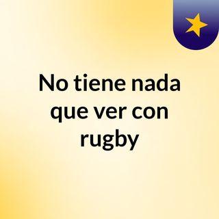 No tiene nada que ver con rugby,