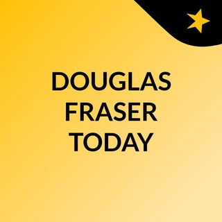 DOUGLAS FRASER TODAY