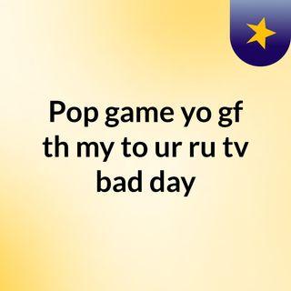 Pop game yo gf th my to ur ru tv bad day