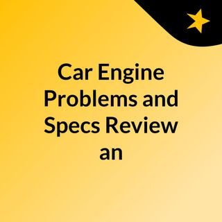 Car Engine Problems and Specs, Review an