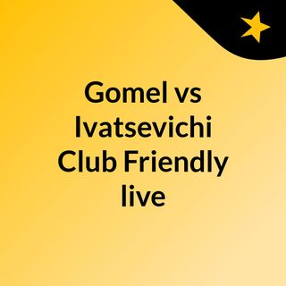 Gomel vs Ivatsevichi Club Friendly live stream March 28, 2020