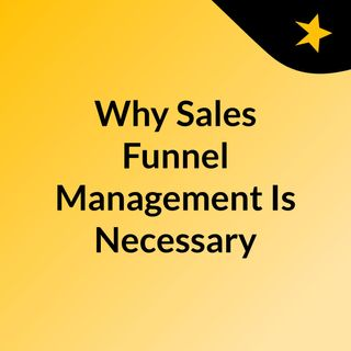 Why Sales Funnel Management Is Necessary For Your Business