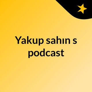 Episode 2 - Yakup sahın's podcast