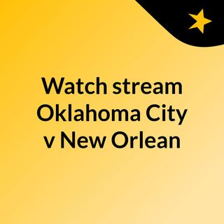 Watch stream Oklahoma City v New Orlean