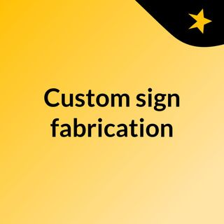 A Comprehensive Guide on Custom Sign fabrication