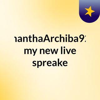 SamanthaArchiba9225 my new live spreake