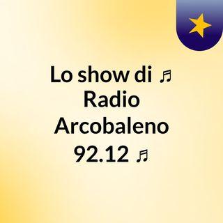 Lo show di ♫ Radio Arcobaleno 92.12 ♫