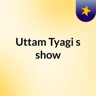 Uttam Tyagi's show