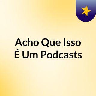 001 - Acho Que Isso É Um Podcast - Episódio Piloto