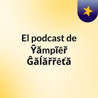 Episodio 2 - El podcast de Ŷămpĩêř Ĝăĺăřřêťă