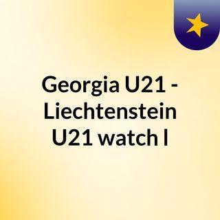 Georgia U21 - Liechtenstein U21 watch l