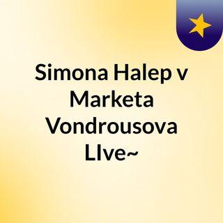 Simona Halep v Marketa Vondrousova LIve~
