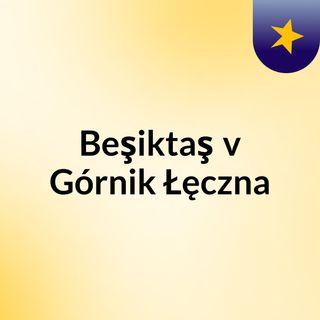 Beşiktaş v Górnik Łęczna