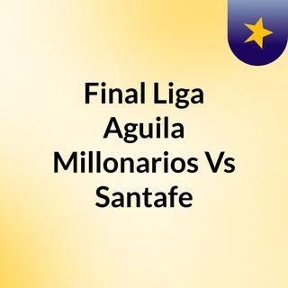 Final Liga Aguila Santafe Vs Millonarios Vuelta