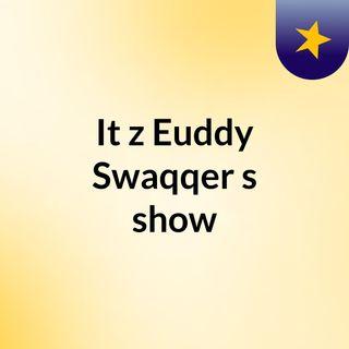 It'z Euddy Swaqqer's show
