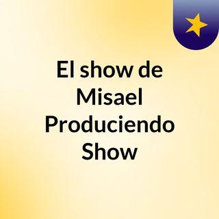 Misael Produciendo Show ( Primer Episodio )