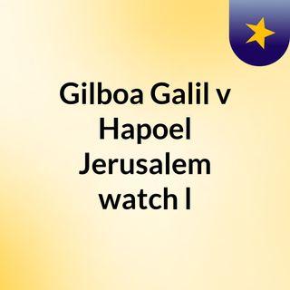 Gilboa Galil v Hapoel Jerusalem watch l