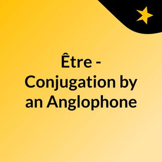 French Verb Conjugation by an Anglophone - Être
