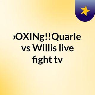 bOXINg!!Quarles vs Willis live fight tv