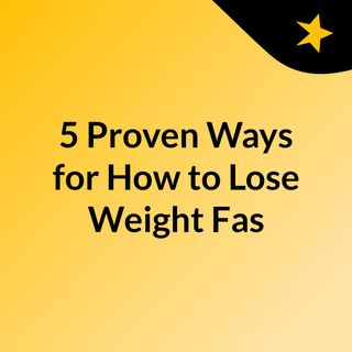 5 Proven Ways for How to Lose Weight Fas
