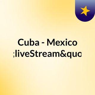 """Cuba - Mexico """"liveStream""""(live)"""